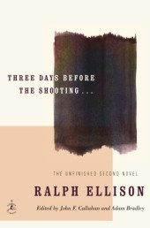 Three Days Before the Shooting. . . by Ralph Ellison edited by John Callahan and Adam Bradley Hardcover, $50.00 Modern Library, 2010
