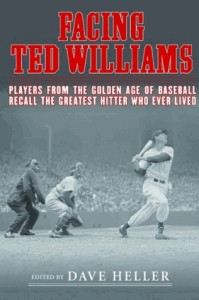 Facing Ted Williams: Players from the Golden Age of Baseball Recall the Greatest Hitter Who Ever Lived Edited by Dave Heller Foreword by Wade Boggs Sports Publishing, 2013 Hardcover, $24.95