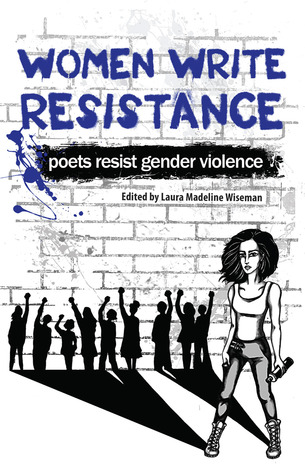 Women Write Resistance: Poets Resist Gender Violence edited by Laura Madeline Wiseman Ph.D. Softcover, 19.95 Hyacinth Girl Press, 2013