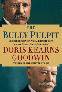 The Bully Pulpit: Theodore Roosevelt, William Howard Taft, and the Golden Age of Journalism by Doris Kearns Goodwin Softcover, $22.00 Simon & Schuster, 2013
