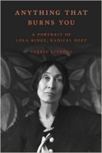 Anything That Burns You: a Portrait of Lola Ridge, Radical Poet by Terese Svoboda Hardcover, $29.95 Schaffner Press, 2016