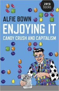 Enjoying It: Candy Crush and Capitalism by Alfie Bown Softcover, $11.99 Zero Books, 2015