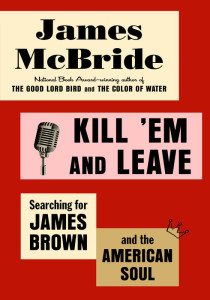 Kill 'Em and Leave: Searching for James Brown and the American Soul by James McBride Hardcover, $28.00 Spiegel & Grau, 2016